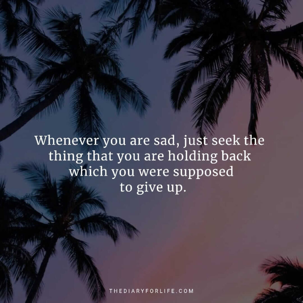 Whenever you are sad, just seek the thing that you are holding back, which you were supposed to give up.