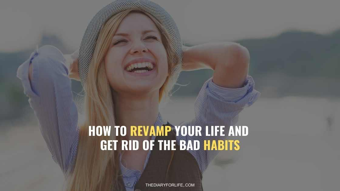 How to Revamp your Life and Get Rid Of The Bad Habits