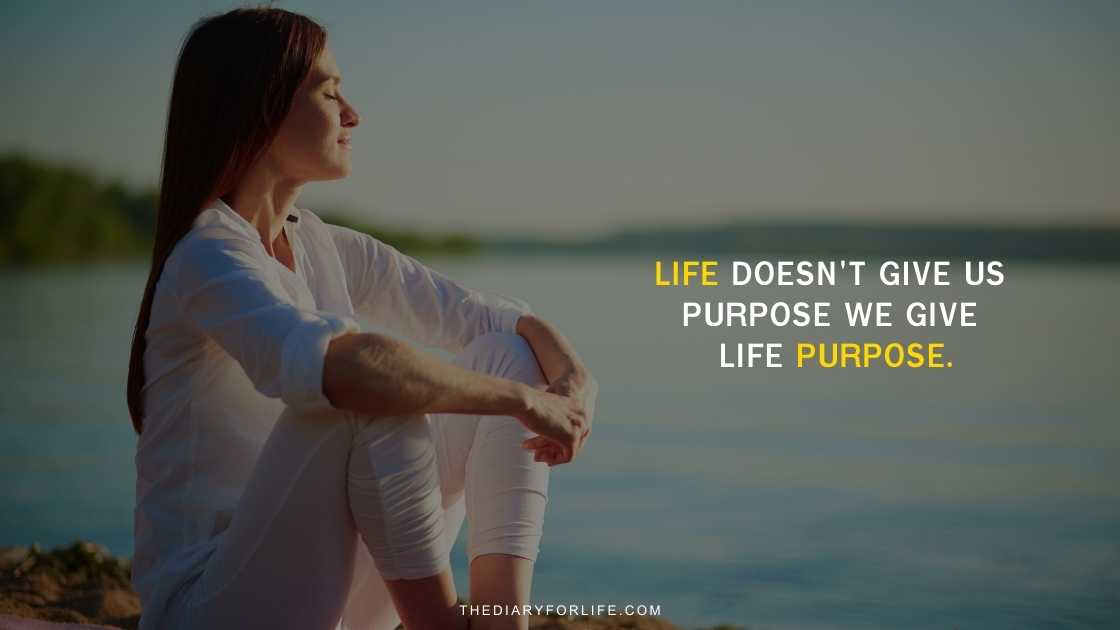 Life doesn't give us purpose we give life purpose