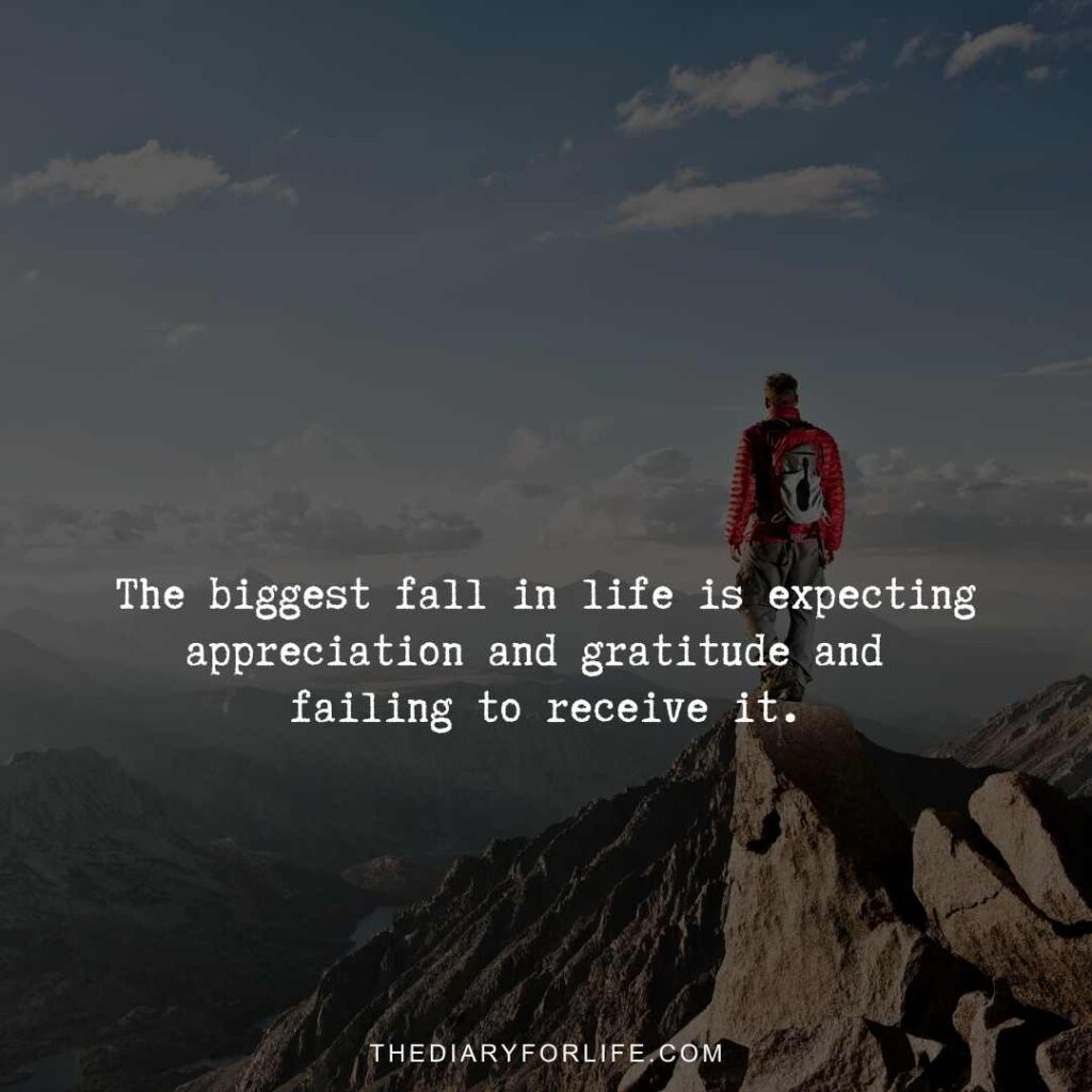 The biggest fall in life is expecting appreciation and gratitude and failing to receive it.