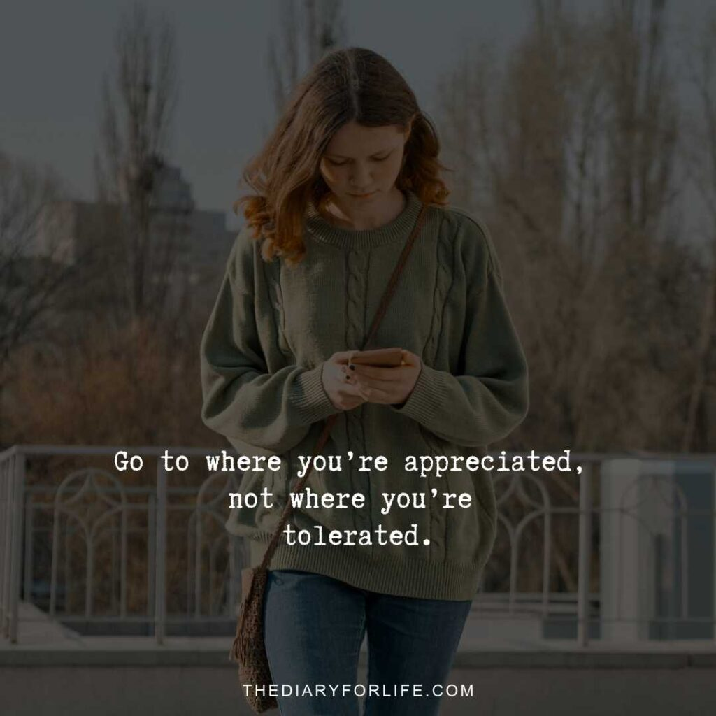 Go to where you're appreciated, not where you're tolerated.