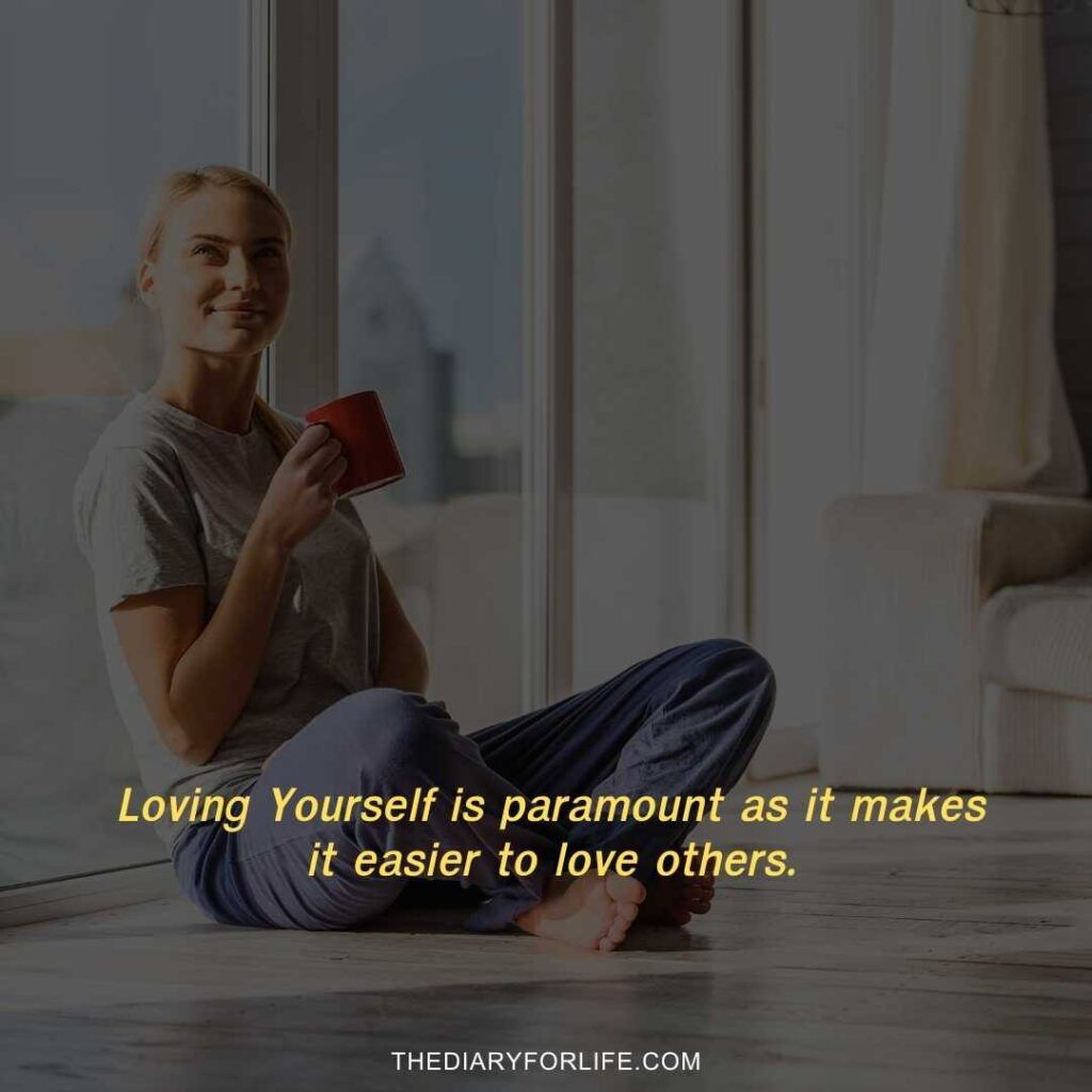 Loving Yourself is paramount as it makes it easier to love others.